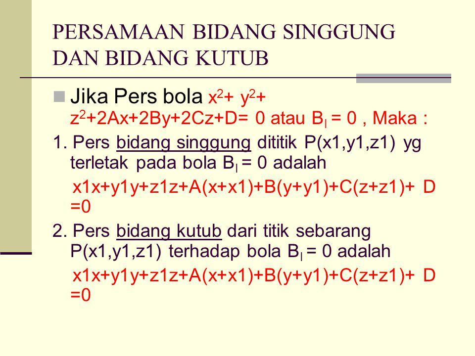 PERSAMAAN BIDANG SINGGUNG DAN BIDANG KUTUB Jika Pers bola x 2 + y 2 + z 2 +2Ax+2By+2Cz+D= 0 atau B I = 0, Maka : 1.