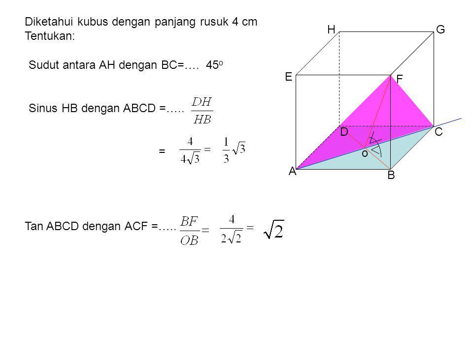 A B CD E F GH Diketahui kubus dengan panjang rusuk 4 cm Tentukan: = Sudut antara AH dengan BC=…. Sinus HB dengan ABCD =….. 45 o