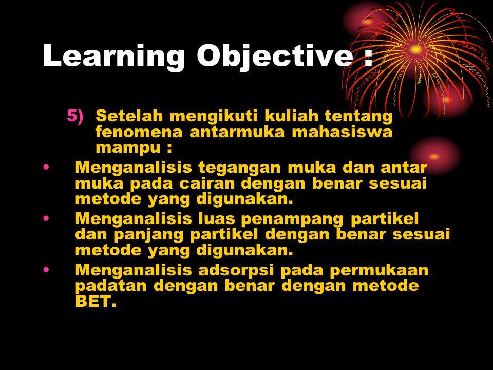 Learning Objective : 5)Setelah mengikuti kuliah tentang fenomena antarmuka mahasiswa mampu : Menganalisis tegangan muka dan antar muka pada cairan den
