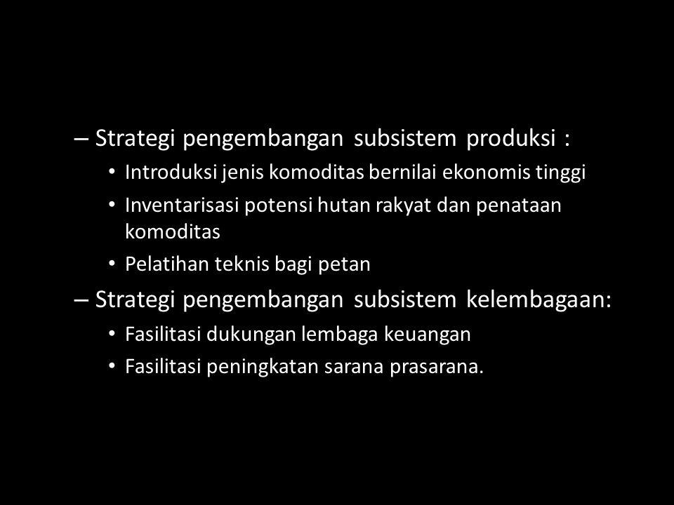 – Strategi pengembangan subsistem produksi : Introduksi jenis komoditas bernilai ekonomis tinggi Inventarisasi potensi hutan rakyat dan penataan komod