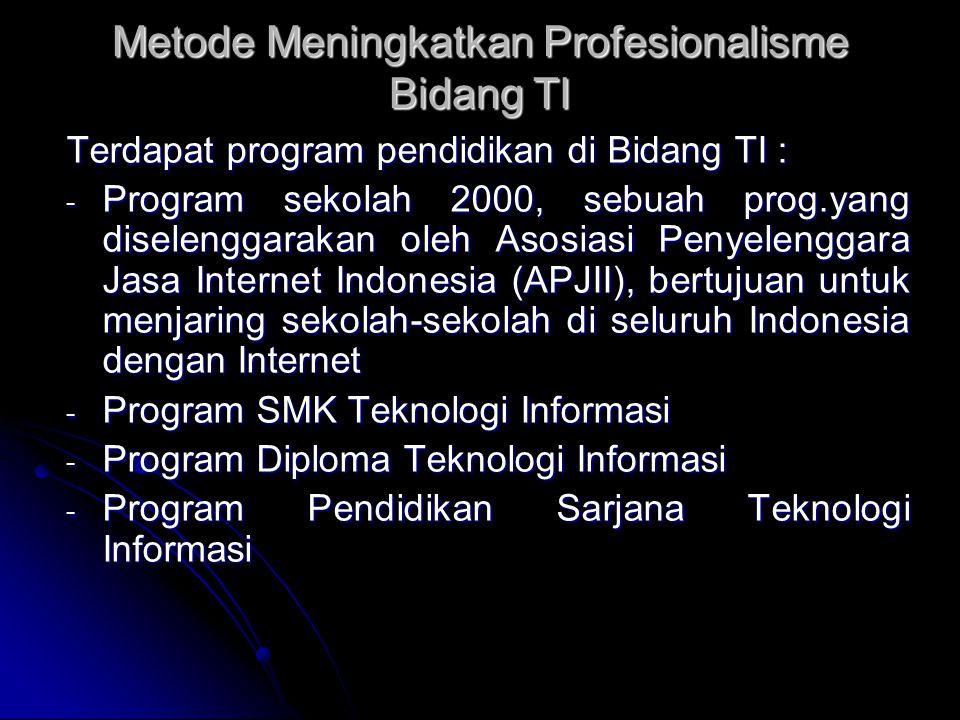 Metode Meningkatkan Profesionalisme Bidang TI Terdapat program pendidikan di Bidang TI : - Program sekolah 2000, sebuah prog.yang diselenggarakan oleh