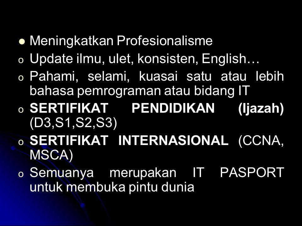 Meningkatkan Profesionalisme o o Update ilmu, ulet, konsisten, English… o o Pahami, selami, kuasai satu atau lebih bahasa pemrograman atau bidang IT o o SERTIFIKAT PENDIDIKAN (Ijazah) (D3,S1,S2,S3) o o SERTIFIKAT INTERNASIONAL (CCNA, MSCA) o o Semuanya merupakan IT PASPORT untuk membuka pintu dunia