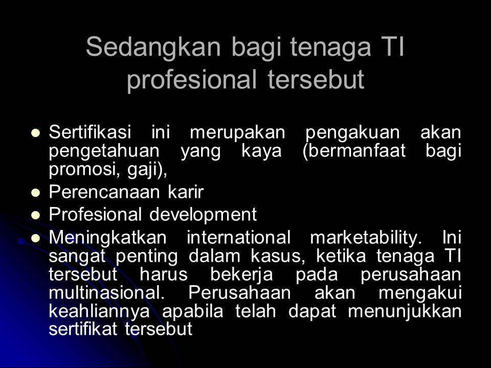Sedangkan bagi tenaga TI profesional tersebut Sertifikasi ini merupakan pengakuan akan pengetahuan yang kaya (bermanfaat bagi promosi, gaji), Perencan