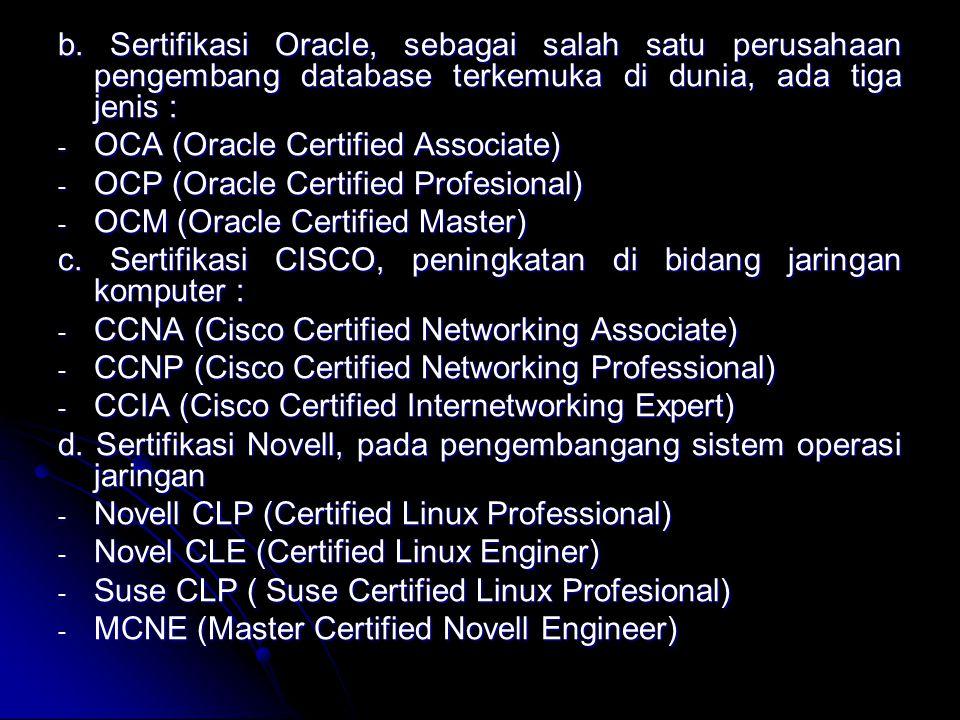 b. Sertifikasi Oracle, sebagai salah satu perusahaan pengembang database terkemuka di dunia, ada tiga jenis : - OCA (Oracle Certified Associate) - OCP
