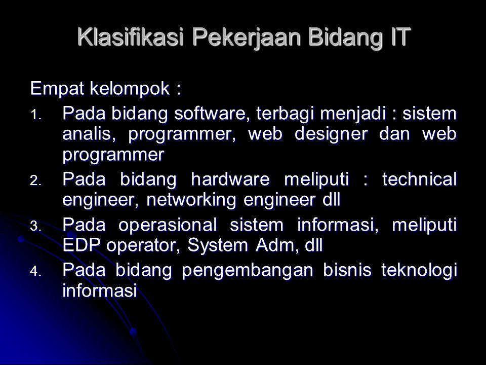 Klasifikasi Pekerjaan Bidang IT Empat kelompok : 1. Pada bidang software, terbagi menjadi : sistem analis, programmer, web designer dan web programmer