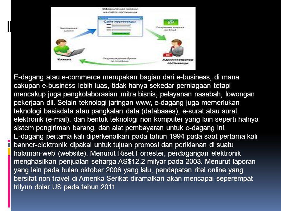 E-Commerce Perdagangan elektronik atau e-dagang (bahasa Inggris: Electronic commerce, juga e-commerce) adalah penyebaran, pembelian, penjualan, pemasaran barang dan jasa melalui sistem elektronik seperti internet atau televisi, www, atau jaringan komputer lainnya.