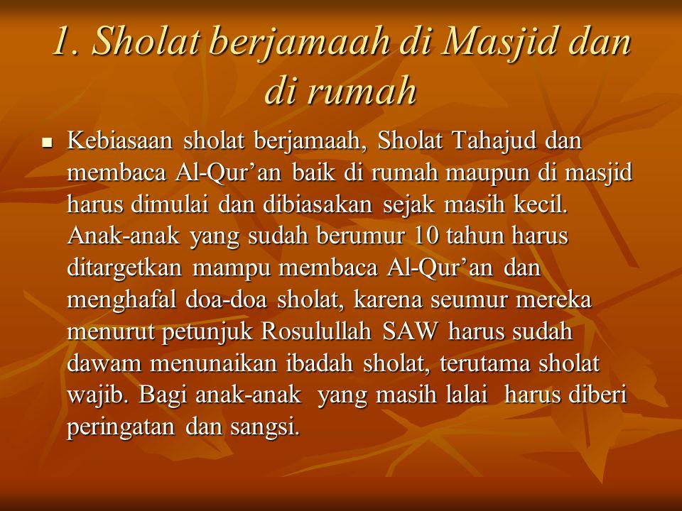 Kebiasaan sholat berjamaah, Sholat Tahajud dan membaca Al-Qur'an baik di rumah maupun di masjid harus dimulai dan dibiasakan sejak masih kecil.
