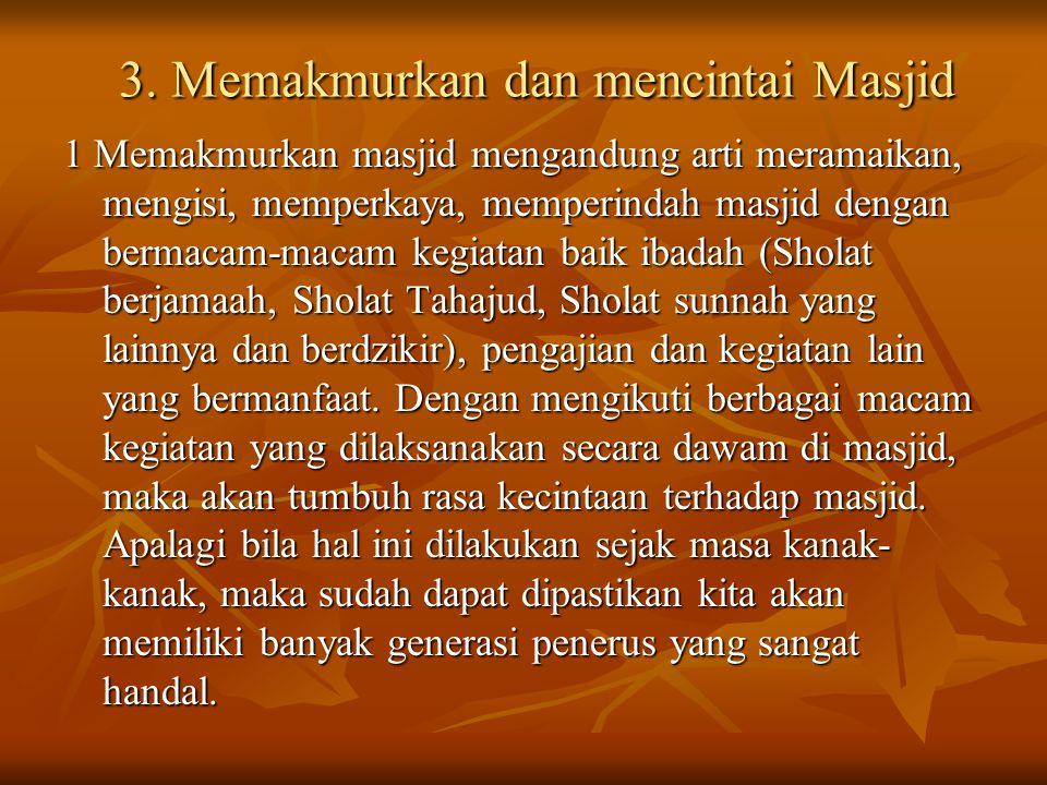 1 Memakmurkan masjid mengandung arti meramaikan, mengisi, memperkaya, memperindah masjid dengan bermacam-macam kegiatan baik ibadah (Sholat berjamaah, Sholat Tahajud, Sholat sunnah yang lainnya dan berdzikir), pengajian dan kegiatan lain yang bermanfaat.
