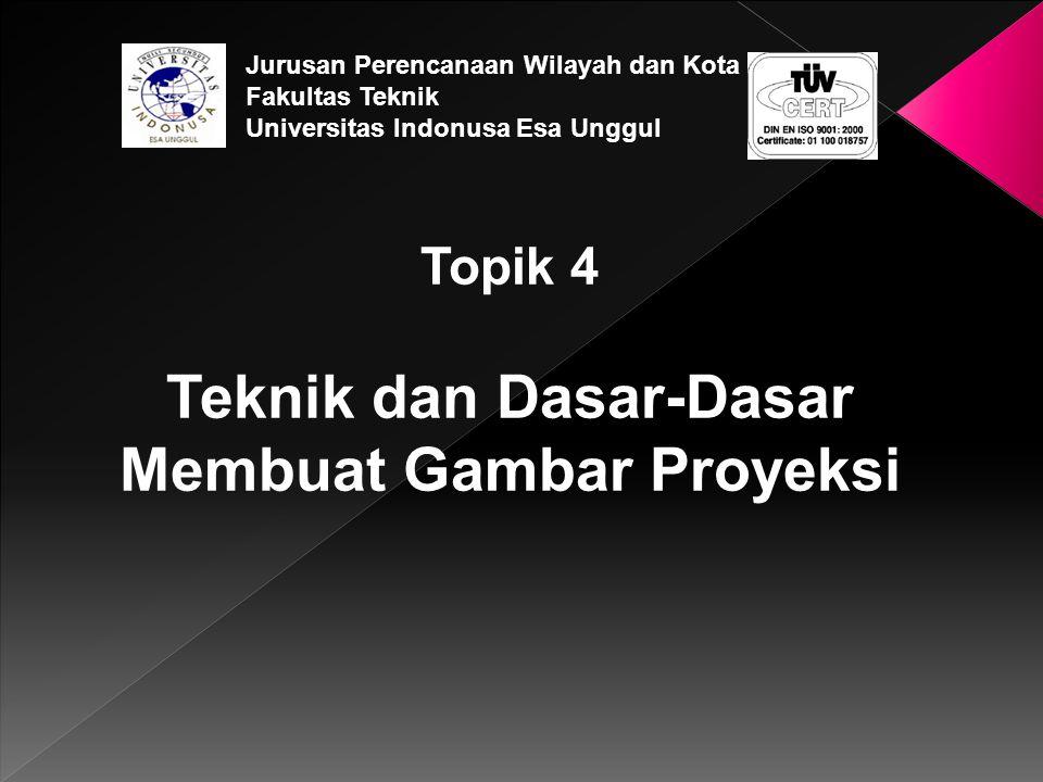Topik 4 Teknik dan Dasar-Dasar Membuat Gambar Proyeksi Jurusan Perencanaan Wilayah dan Kota Fakultas Teknik Universitas Indonusa Esa Unggul
