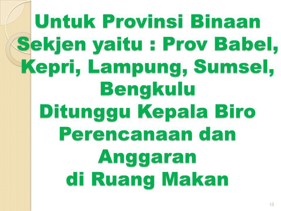 Untuk Provinsi Binaan Sekjen yaitu : Prov Babel, Kepri, Lampung, Sumsel, Bengkulu Ditunggu Kepala Biro Perencanaan dan Anggaran di Ruang Makan 10