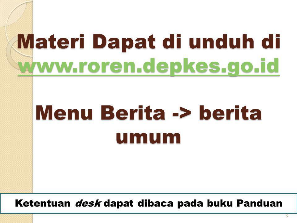 Materi Dapat di unduh di www.roren.depkes.go.id Menu Berita -> berita umum www.roren.depkes.go.id 9 Ketentuan desk dapat dibaca pada buku Panduan