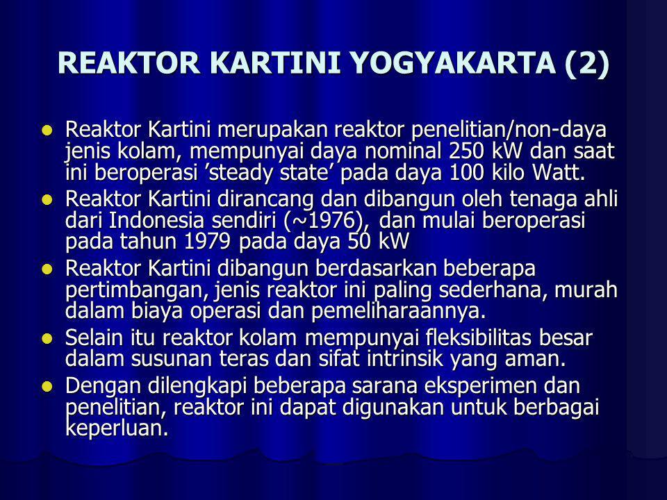 REAKTOR KARTINI YOGYAKARTA (2) Reaktor Kartini merupakan reaktor penelitian/non-daya jenis kolam, mempunyai daya nominal 250 kW dan saat ini beroperas