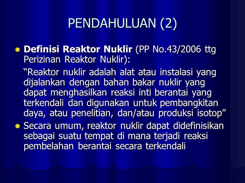 PENDAHULUAN (2) Definisi Reaktor Nuklir (PP No.43/2006 ttg Perizinan Reaktor Nuklir): Definisi Reaktor Nuklir (PP No.43/2006 ttg Perizinan Reaktor Nuk