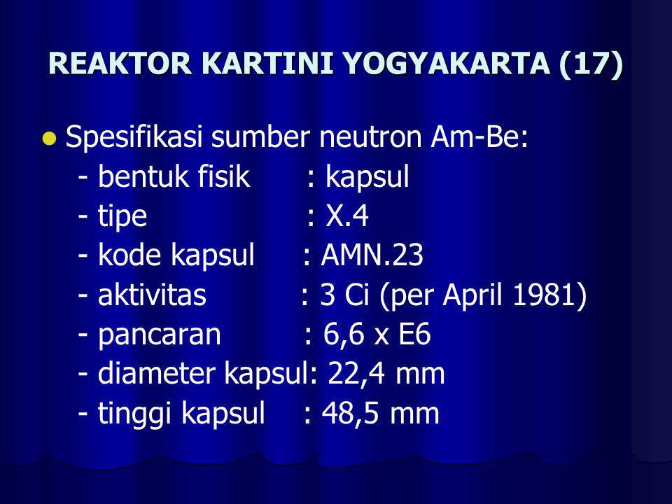 REAKTOR KARTINI YOGYAKARTA (17) Spesifikasi sumber neutron Am-Be: - bentuk fisik : kapsul - tipe : X.4 - kode kapsul : AMN.23 - aktivitas : 3 Ci (per