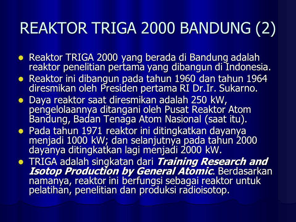 REAKTOR TRIGA 2000 BANDUNG (2) Reaktor TRIGA 2000 yang berada di Bandung adalah reaktor penelitian pertama yang dibangun di Indonesia. Reaktor TRIGA 2