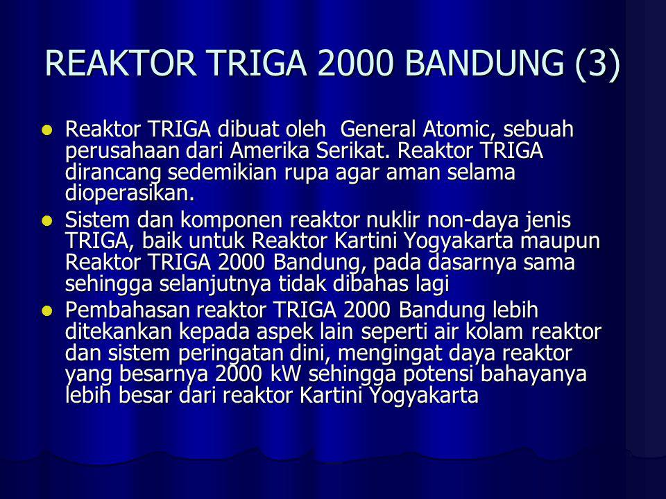 REAKTOR TRIGA 2000 BANDUNG (3) Reaktor TRIGA dibuat oleh General Atomic, sebuah perusahaan dari Amerika Serikat. Reaktor TRIGA dirancang sedemikian ru
