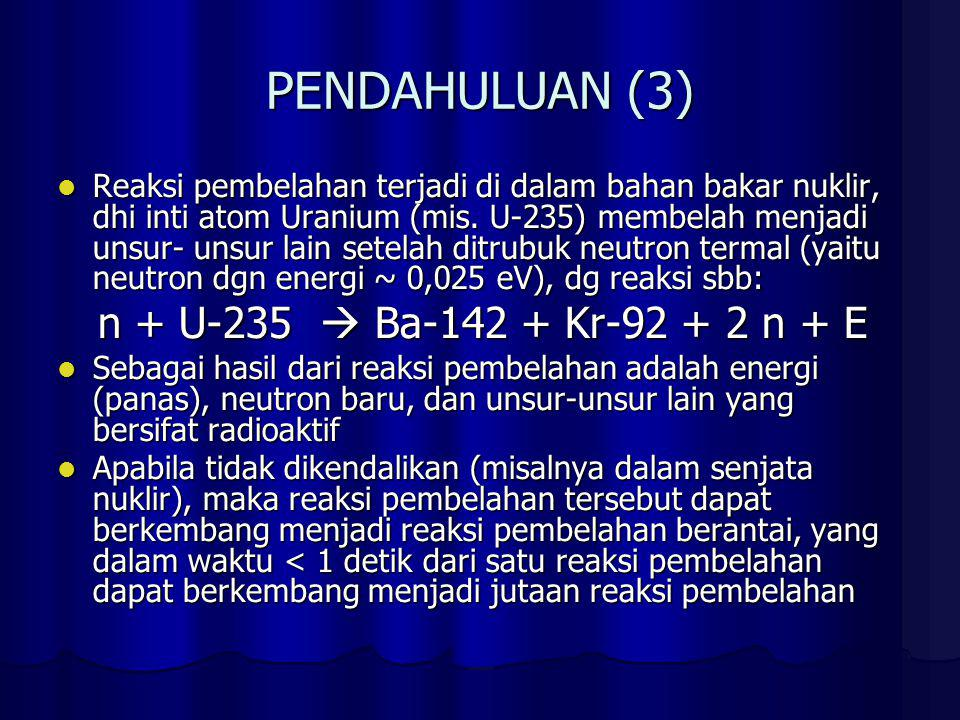 PENDAHULUAN (3) Reaksi pembelahan terjadi di dalam bahan bakar nuklir, dhi inti atom Uranium (mis. U-235) membelah menjadi unsur- unsur lain setelah d