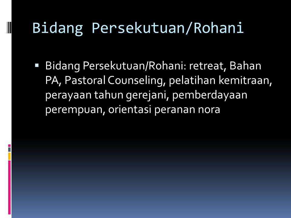 Bidang Persekutuan/Rohani  Bidang Persekutuan/Rohani: retreat, Bahan PA, Pastoral Counseling, pelatihan kemitraan, perayaan tahun gerejani, pemberdayaan perempuan, orientasi peranan nora