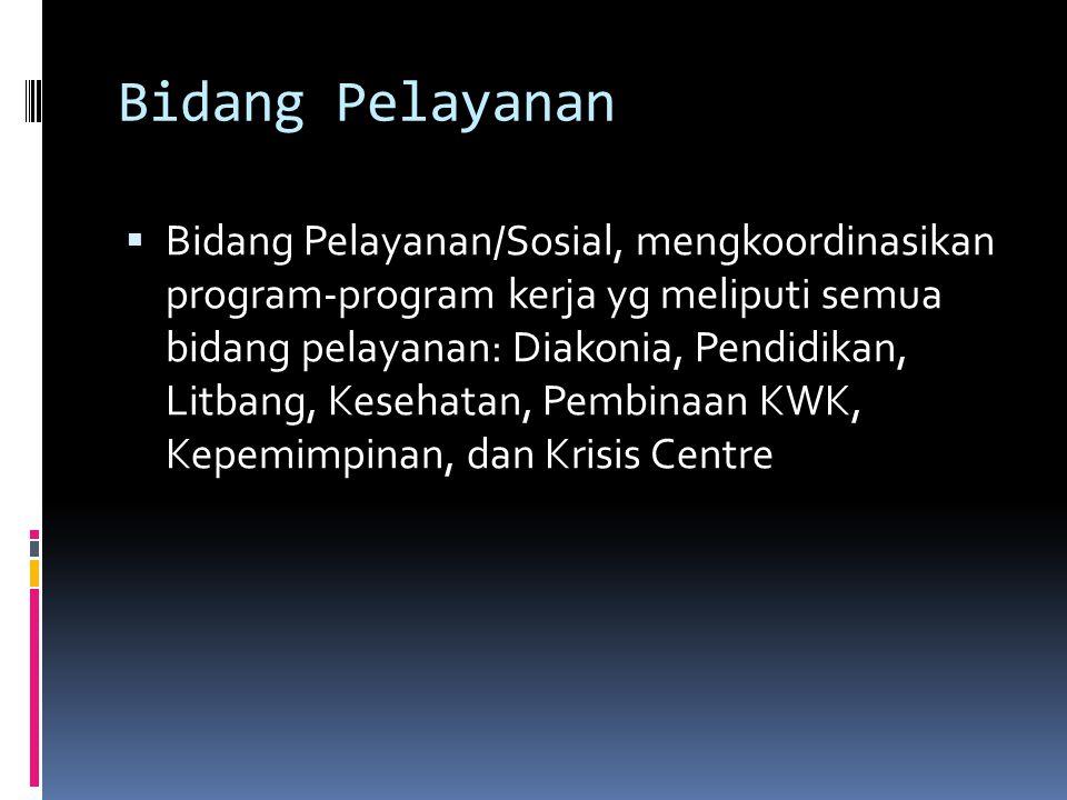 Bidang Pelayanan  Bidang Pelayanan/Sosial, mengkoordinasikan program-program kerja yg meliputi semua bidang pelayanan: Diakonia, Pendidikan, Litbang, Kesehatan, Pembinaan KWK, Kepemimpinan, dan Krisis Centre