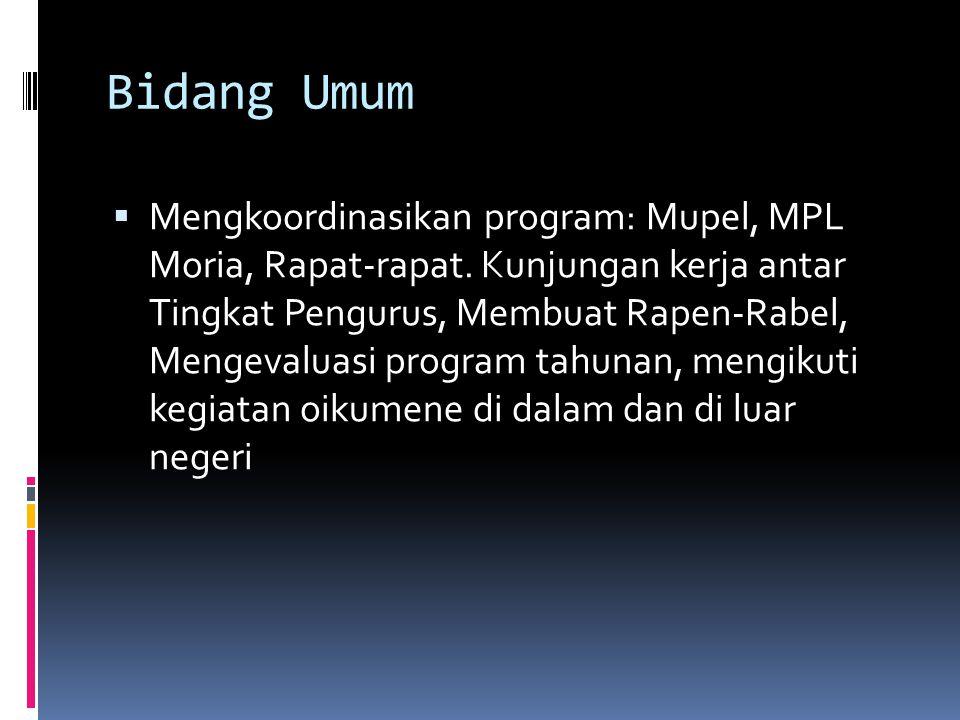 Bidang Umum  Mengkoordinasikan program: Mupel, MPL Moria, Rapat-rapat. Kunjungan kerja antar Tingkat Pengurus, Membuat Rapen-Rabel, Mengevaluasi prog