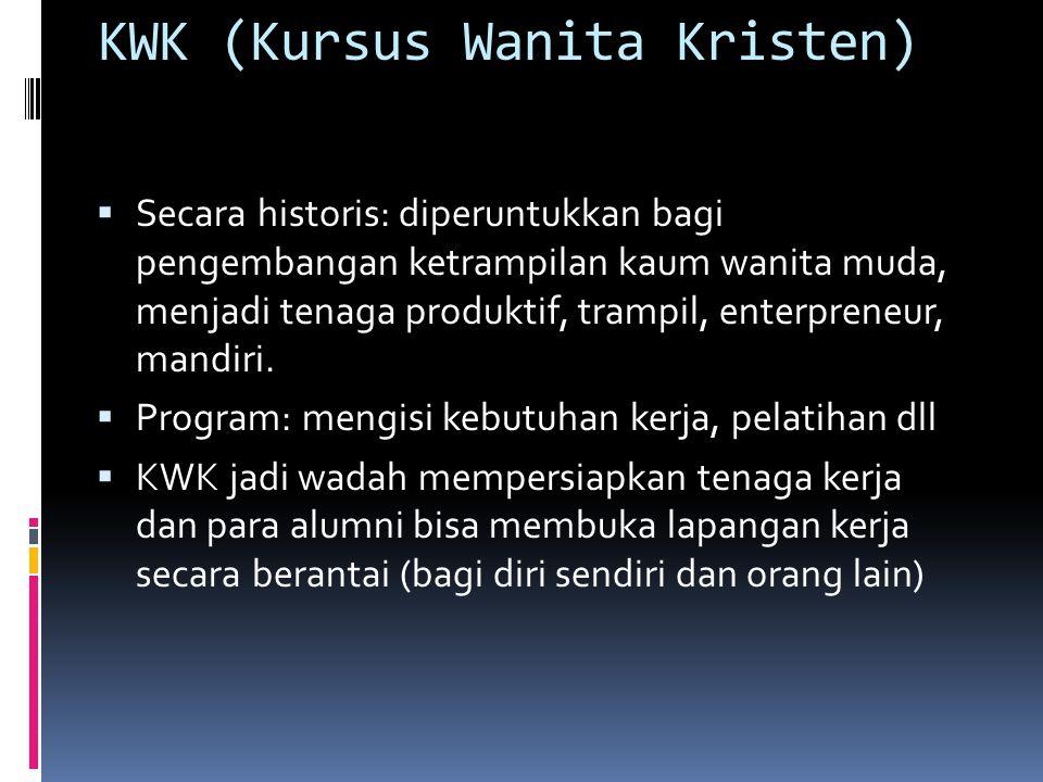 KWK (Kursus Wanita Kristen)  Secara historis: diperuntukkan bagi pengembangan ketrampilan kaum wanita muda, menjadi tenaga produktif, trampil, enterpreneur, mandiri.