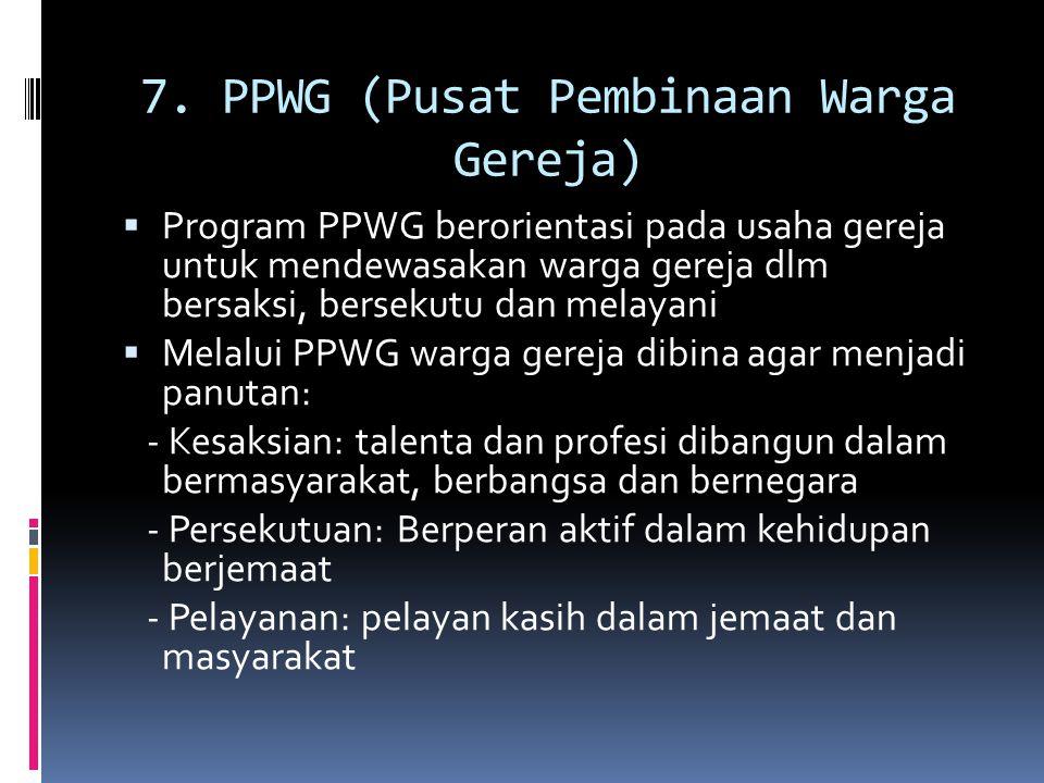 7. PPWG (Pusat Pembinaan Warga Gereja)  Program PPWG berorientasi pada usaha gereja untuk mendewasakan warga gereja dlm bersaksi, bersekutu dan melay
