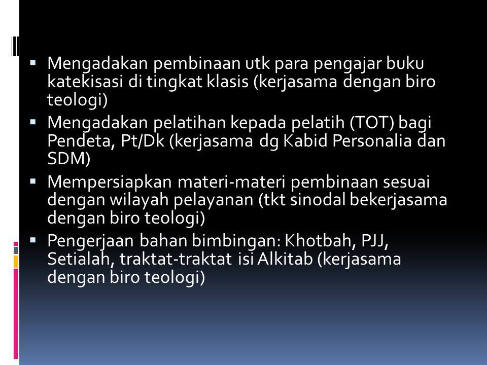  Mengadakan pembinaan utk para pengajar buku katekisasi di tingkat klasis (kerjasama dengan biro teologi)  Mengadakan pelatihan kepada pelatih (TOT) bagi Pendeta, Pt/Dk (kerjasama dg Kabid Personalia dan SDM)  Mempersiapkan materi-materi pembinaan sesuai dengan wilayah pelayanan (tkt sinodal bekerjasama dengan biro teologi)  Pengerjaan bahan bimbingan: Khotbah, PJJ, Setialah, traktat-traktat isi Alkitab (kerjasama dengan biro teologi)
