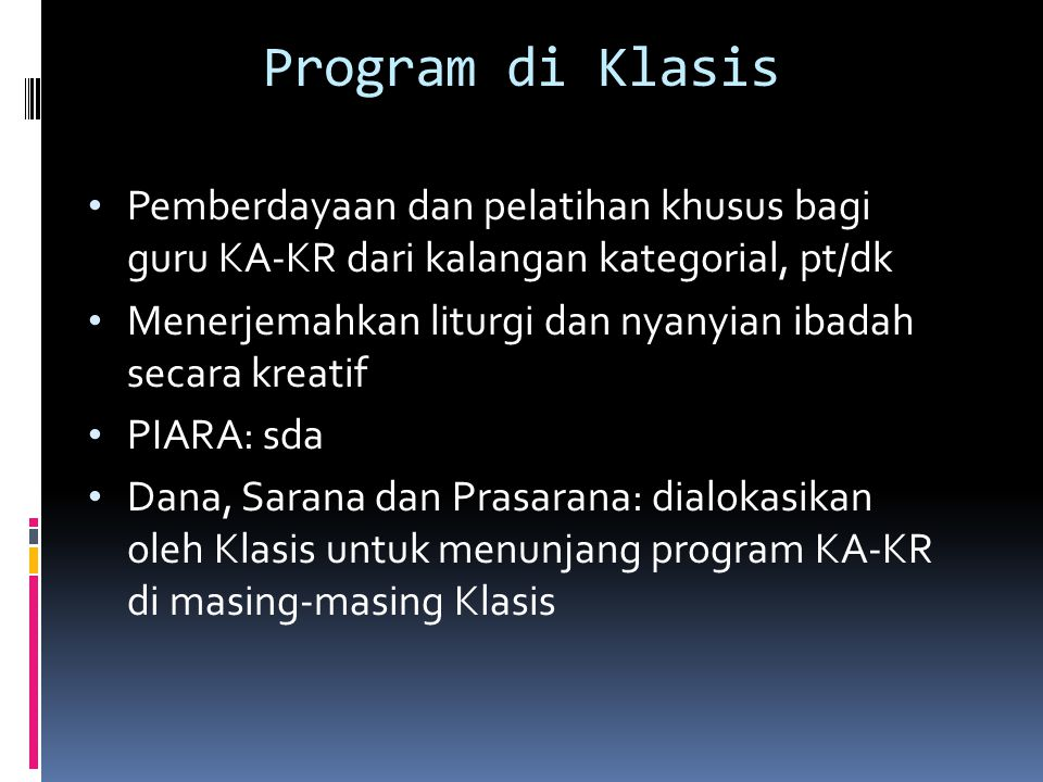 Program di Klasis Pemberdayaan dan pelatihan khusus bagi guru KA-KR dari kalangan kategorial, pt/dk Menerjemahkan liturgi dan nyanyian ibadah secara kreatif PIARA: sda Dana, Sarana dan Prasarana: dialokasikan oleh Klasis untuk menunjang program KA-KR di masing-masing Klasis