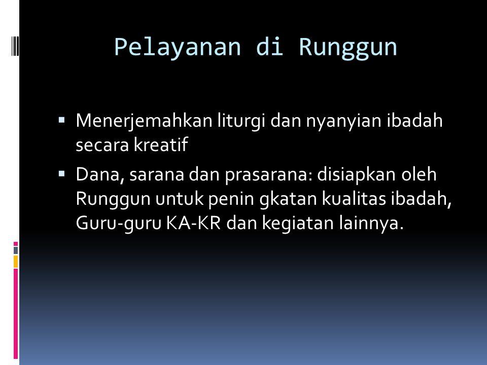 Pelayanan di Runggun  Menerjemahkan liturgi dan nyanyian ibadah secara kreatif  Dana, sarana dan prasarana: disiapkan oleh Runggun untuk penin gkatan kualitas ibadah, Guru-guru KA-KR dan kegiatan lainnya.