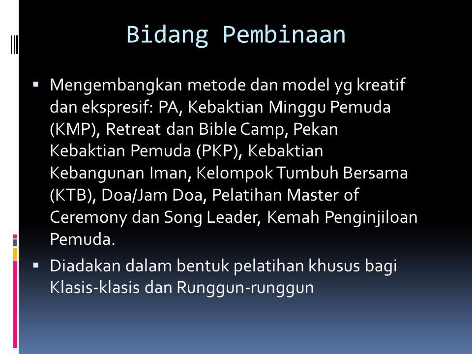 Bidang Pembinaan  Mengembangkan metode dan model yg kreatif dan ekspresif: PA, Kebaktian Minggu Pemuda (KMP), Retreat dan Bible Camp, Pekan Kebaktian Pemuda (PKP), Kebaktian Kebangunan Iman, Kelompok Tumbuh Bersama (KTB), Doa/Jam Doa, Pelatihan Master of Ceremony dan Song Leader, Kemah Penginjiloan Pemuda.