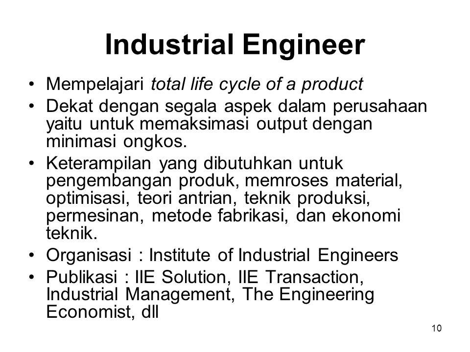 10 Industrial Engineer Mempelajari total life cycle of a product Dekat dengan segala aspek dalam perusahaan yaitu untuk memaksimasi output dengan mini