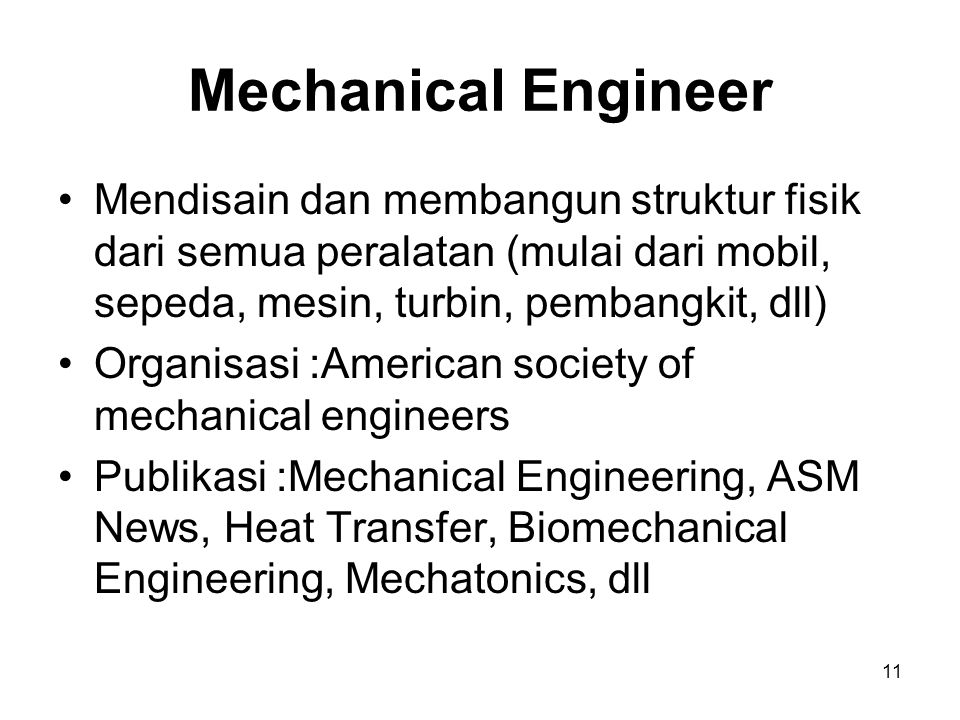 11 Mechanical Engineer Mendisain dan membangun struktur fisik dari semua peralatan (mulai dari mobil, sepeda, mesin, turbin, pembangkit, dll) Organisasi :American society of mechanical engineers Publikasi :Mechanical Engineering, ASM News, Heat Transfer, Biomechanical Engineering, Mechatonics, dll