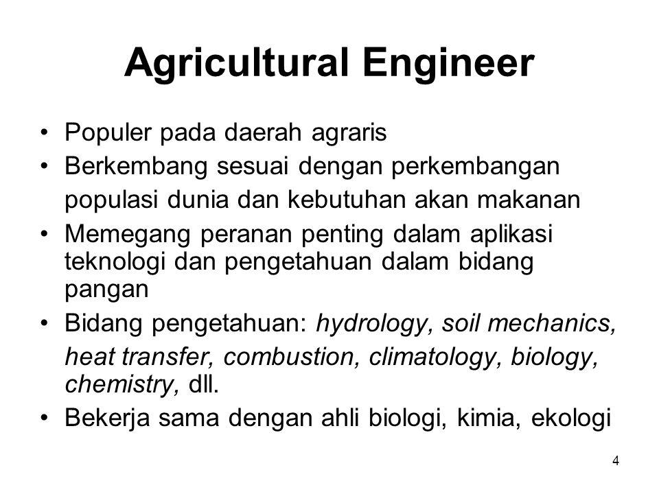 4 Agricultural Engineer Populer pada daerah agraris Berkembang sesuai dengan perkembangan populasi dunia dan kebutuhan akan makanan Memegang peranan p