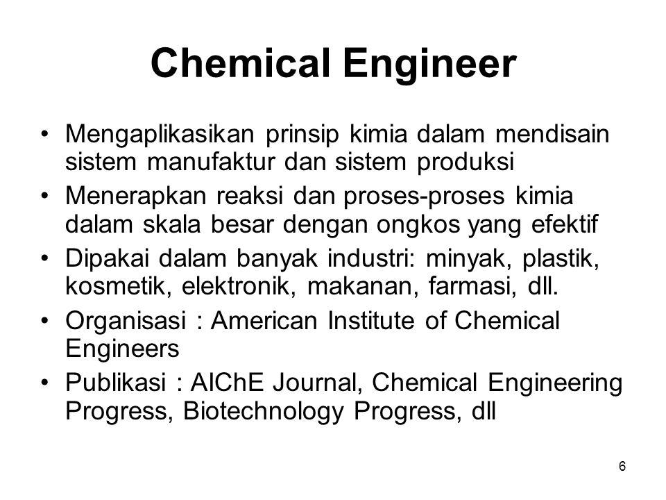 6 Chemical Engineer Mengaplikasikan prinsip kimia dalam mendisain sistem manufaktur dan sistem produksi Menerapkan reaksi dan proses-proses kimia dala