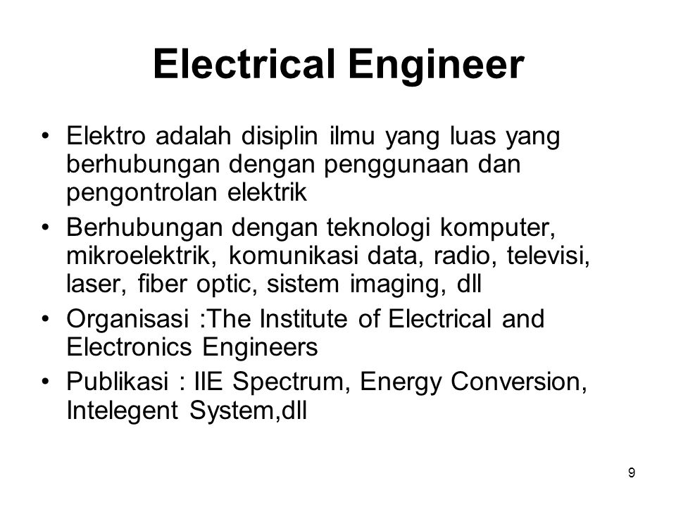 9 Electrical Engineer Elektro adalah disiplin ilmu yang luas yang berhubungan dengan penggunaan dan pengontrolan elektrik Berhubungan dengan teknologi komputer, mikroelektrik, komunikasi data, radio, televisi, laser, fiber optic, sistem imaging, dll Organisasi :The Institute of Electrical and Electronics Engineers Publikasi : IIE Spectrum, Energy Conversion, Intelegent System,dll