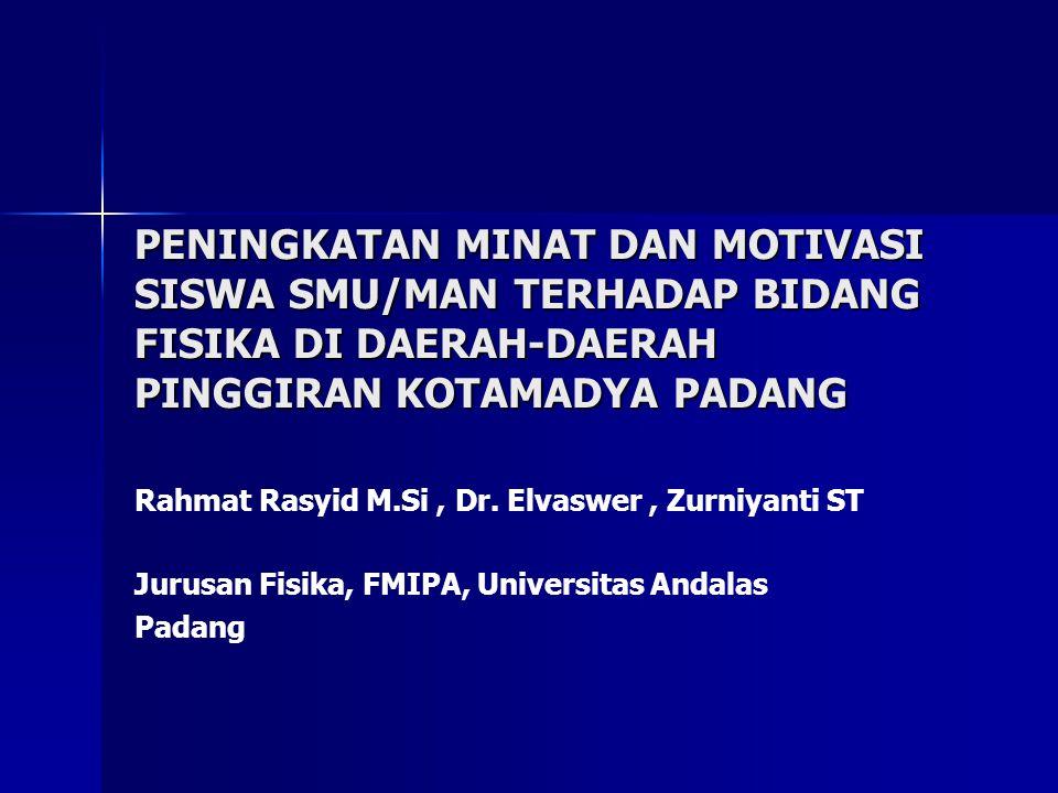 PENINGKATAN MINAT DAN MOTIVASI SISWA SMU/MAN TERHADAP BIDANG FISIKA DI DAERAH-DAERAH PINGGIRAN KOTAMADYA PADANG Rahmat Rasyid M.Si, Dr.