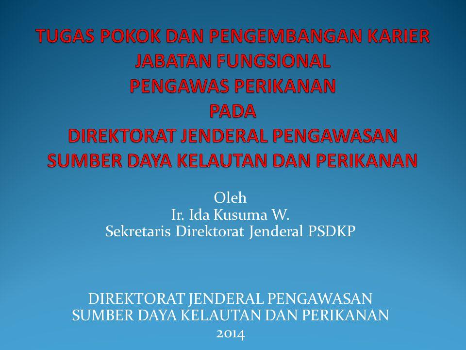Oleh Ir. Ida Kusuma W. Sekretaris Direktorat Jenderal PSDKP DIREKTORAT JENDERAL PENGAWASAN SUMBER DAYA KELAUTAN DAN PERIKANAN 2014