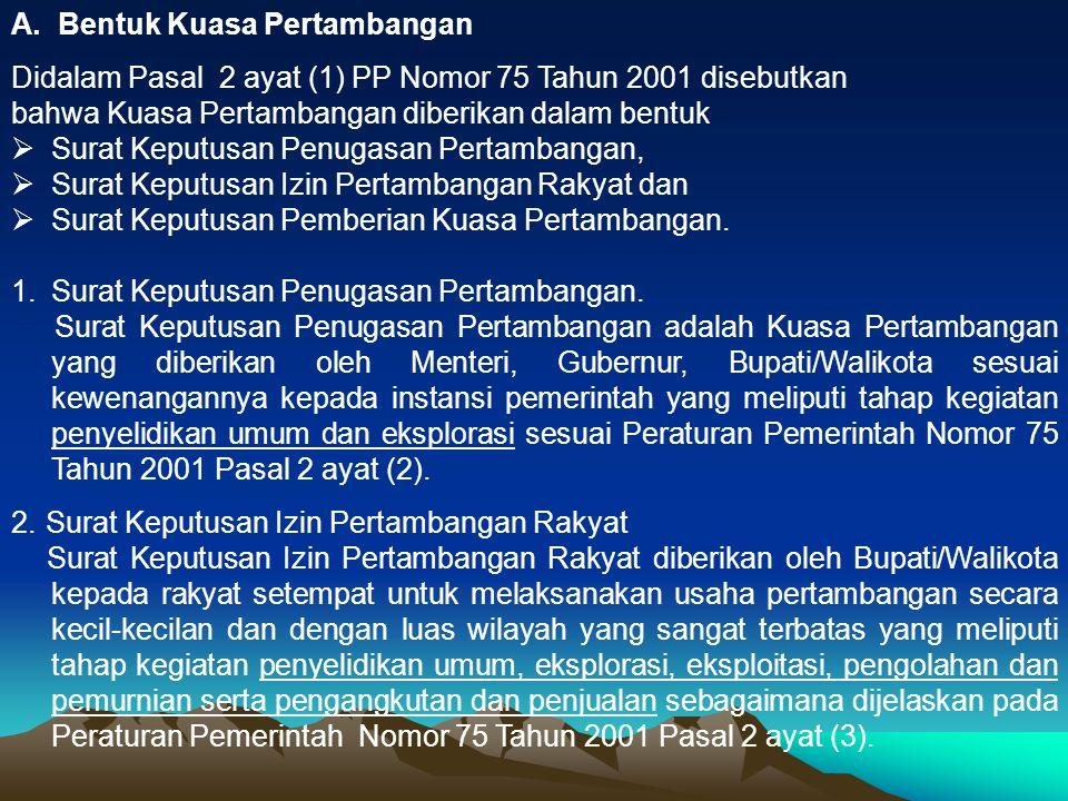 A. Bentuk Kuasa Pertambangan Didalam Pasal 2 ayat (1) PP Nomor 75 Tahun 2001 disebutkan bahwa Kuasa Pertambangan diberikan dalam bentuk  Surat Keputu