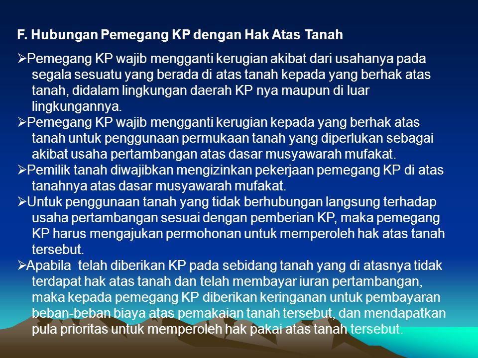 F. Hubungan Pemegang KP dengan Hak Atas Tanah  Pemegang KP wajib mengganti kerugian akibat dari usahanya pada segala sesuatu yang berada di atas tana