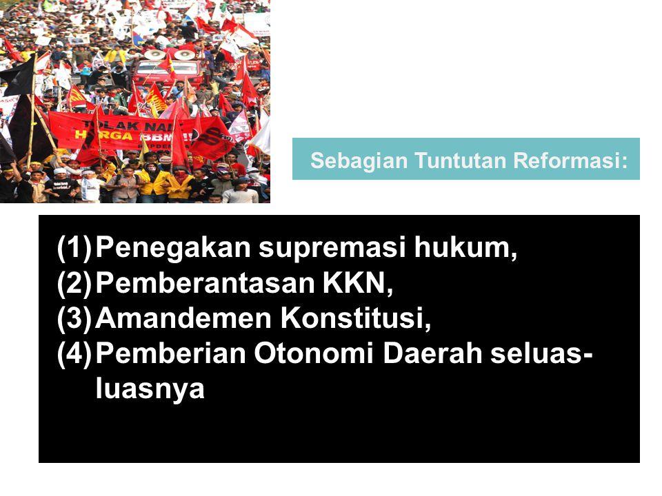Sebagian Tuntutan Reformasi: (1)Penegakan supremasi hukum, (2)Pemberantasan KKN, (3)Amandemen Konstitusi, (4)Pemberian Otonomi Daerah seluas- luasnya