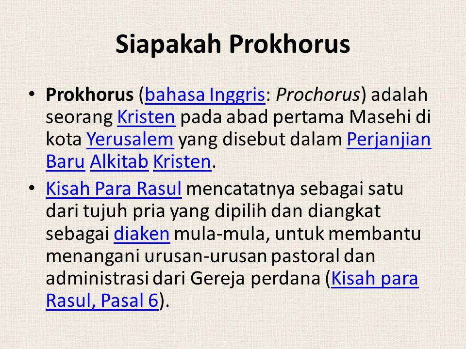 Siapakah Prokhorus Prokhorus (bahasa Inggris: Prochorus) adalah seorang Kristen pada abad pertama Masehi di kota Yerusalem yang disebut dalam Perjanjian Baru Alkitab Kristen.bahasa InggrisKristenYerusalemPerjanjian BaruAlkitabKristen Kisah Para Rasul mencatatnya sebagai satu dari tujuh pria yang dipilih dan diangkat sebagai diaken mula-mula, untuk membantu menangani urusan-urusan pastoral dan administrasi dari Gereja perdana (Kisah para Rasul, Pasal 6).