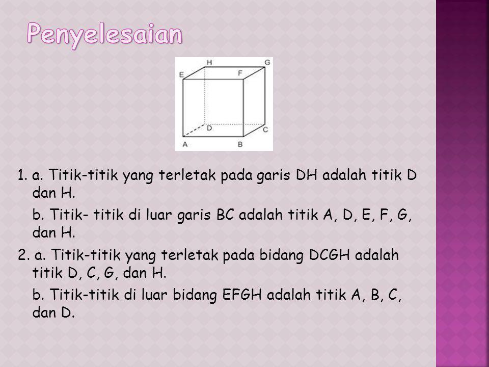 4. a. Sebutkan empat garis yang terletak pada bidang BCGF. b. Sebutkan empat garis yang sejajar dengan bidang ADHE. c. Sebutkan dua garis yang menembu