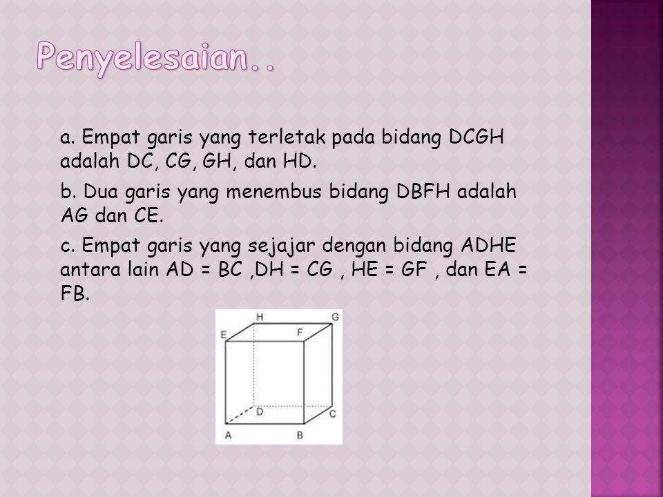 a.Empat garis yang terletak pada bidang DCGH adalah DC, CG, GH, dan HD.