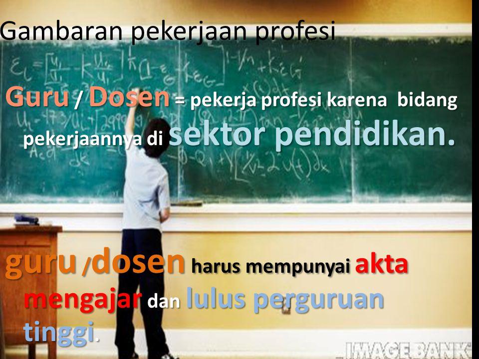 Gambaran pekerjaan profesi Guru / Dosen = pekerja profesi karena bidang pekerjaannya di sektor pendidikan. guru / dosen harus mempunyai akta mengajar