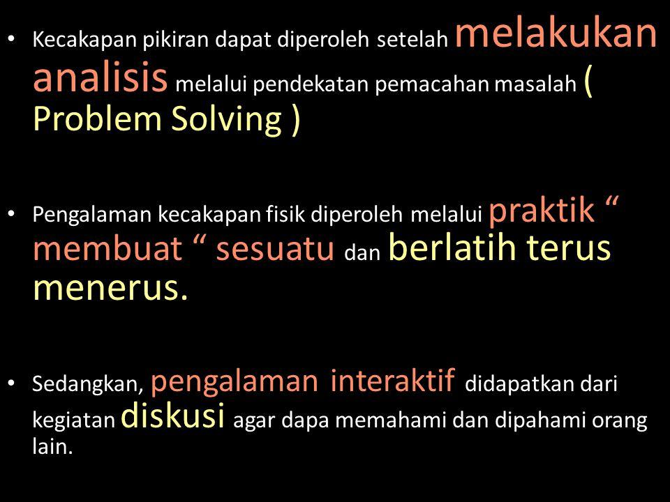 Kecakapan pikiran dapat diperoleh setelah melakukan analisis melalui pendekatan pemacahan masalah ( Problem Solving ) Pengalaman kecakapan fisik diper