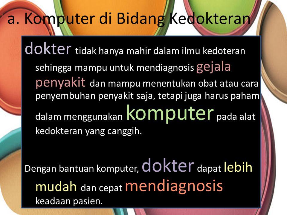 a. Komputer di Bidang Kedokteran dokter tidak hanya mahir dalam ilmu kedoteran sehingga mampu untuk mendiagnosis gejala penyakit dan mampu menentukan