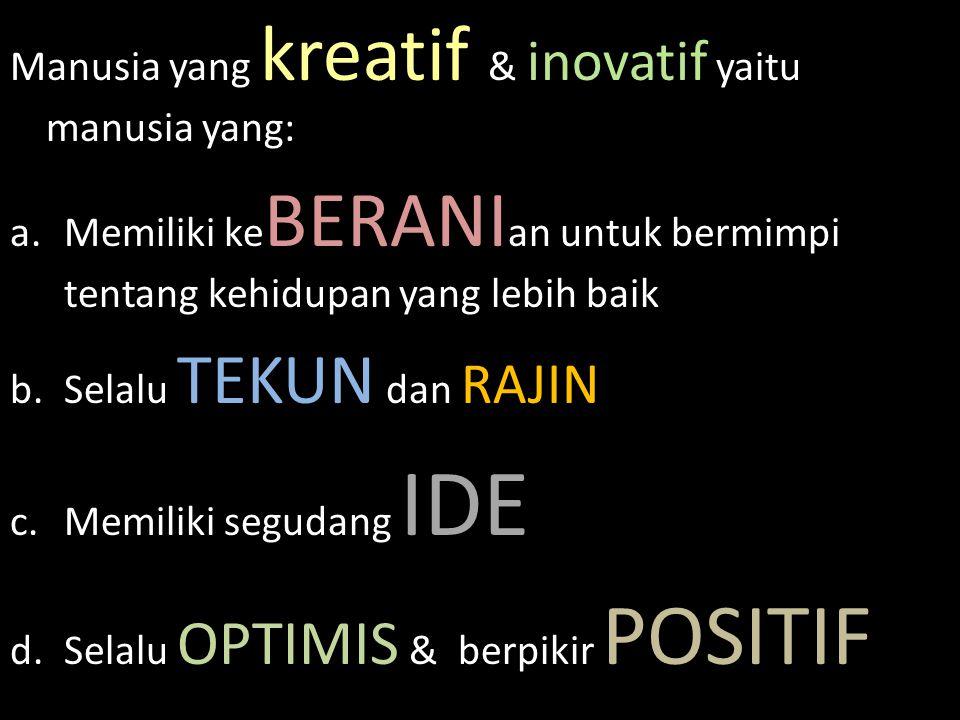 Manusia yang kreatif & inovatif yaitu manusia yang: a.Memiliki ke BERANI an untuk bermimpi tentang kehidupan yang lebih baik b.Selalu TEKUN dan RAJIN