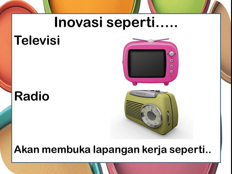 Inovasi seperti….. Televisi Radio Akan membuka lapangan kerja seperti..
