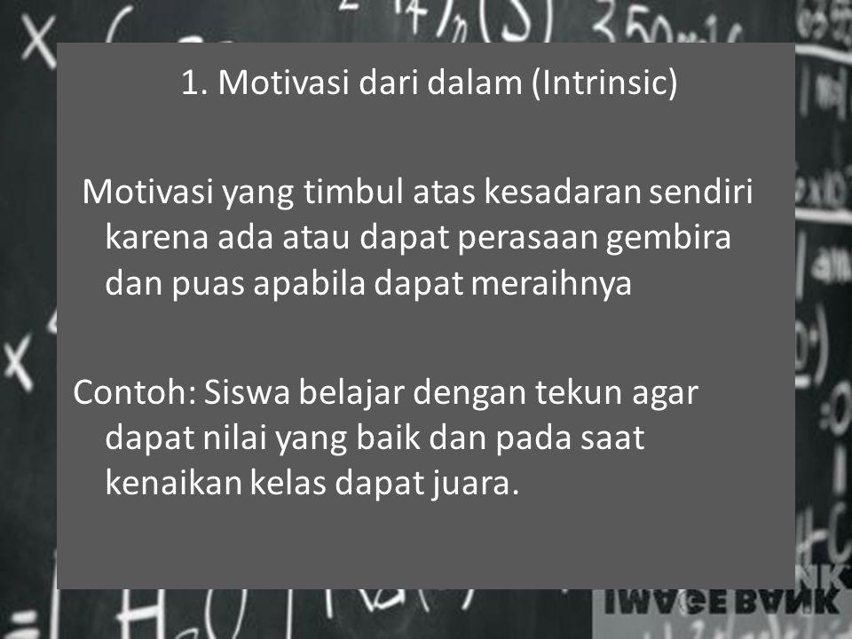 1. Motivasi dari dalam (Intrinsic) Motivasi yang timbul atas kesadaran sendiri karena ada atau dapat perasaan gembira dan puas apabila dapat meraihnya