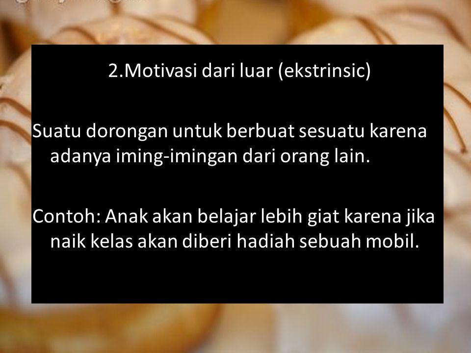 2.Motivasi dari luar (ekstrinsic) Suatu dorongan untuk berbuat sesuatu karena adanya iming-imingan dari orang lain. Contoh: Anak akan belajar lebih gi